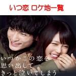 月9ドラマいつ恋(いつかこの恋を思い出してきっと泣いてしまう)のロケ地一覧