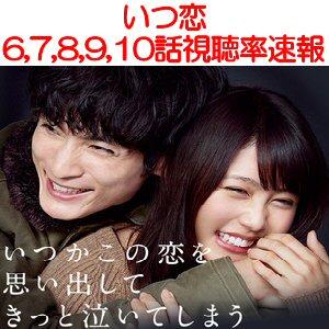 いつ恋6,7,8,9,10話(最終回?)感想・視聴率速報
